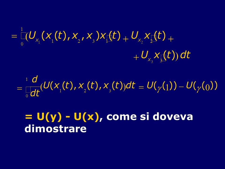 U x 1 (x 1 (t),x 2,x 3 ) x 1 (t) U x 2 x 2 (t) U x 3 x 3 (t) 0 1 dt d dt 0 1 U(x 1 (t),x 2 (t x 3 (t) dt U( ( 1 )) U( ( 0 )) = U(y) - U(x), come si do