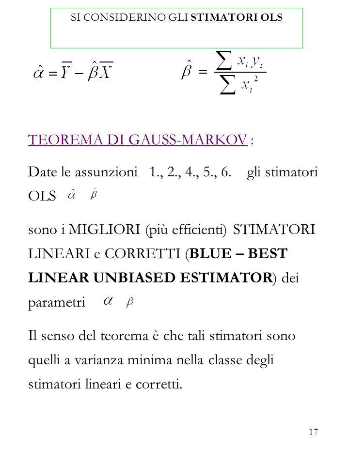 17 SI CONSIDERINO GLI STIMATORI OLS TEOREMA DI GAUSS-MARKOV : Date le assunzioni 1., 2., 4., 5., 6. gli stimatori OLS sono i MIGLIORI (più efficienti)