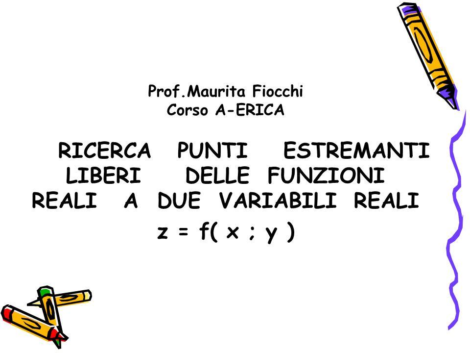 Prof.Maurita Fiocchi Corso A-ERICA RICERCA PUNTI ESTREMANTI LIBERI DELLE FUNZIONI REALI A DUE VARIABILI REALI z = f( x ; y )
