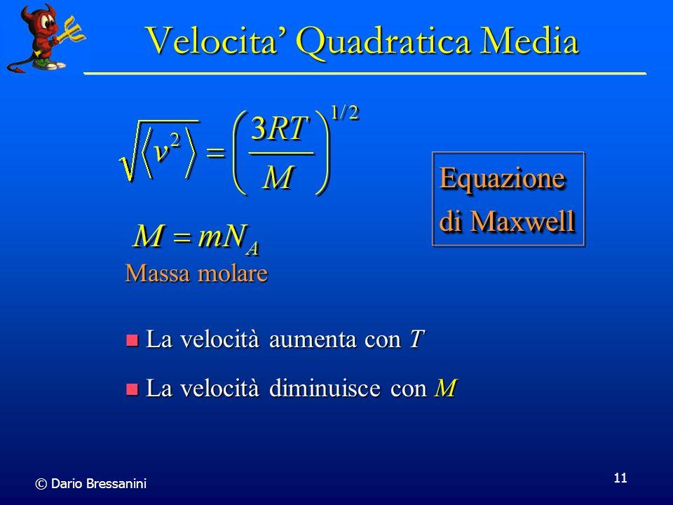 © Dario Bressanini 11 Velocita Quadratica Media La velocità aumenta con T La velocità aumenta con T La velocità diminuisce con M La velocità diminuisc