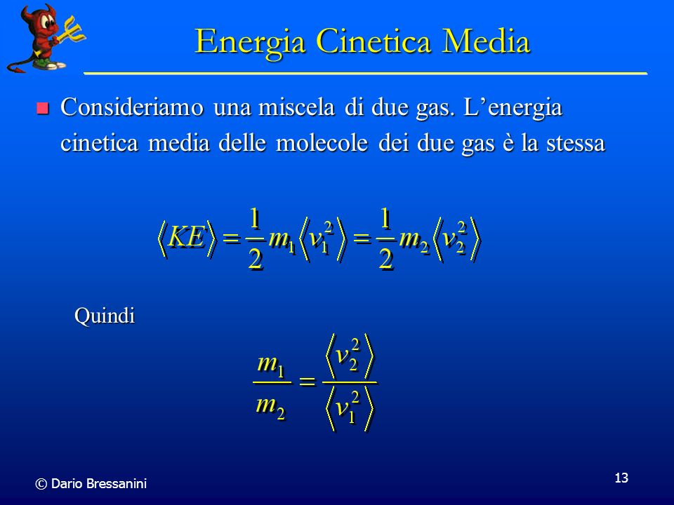 © Dario Bressanini 13 Energia Cinetica Media Consideriamo una miscela di due gas. Lenergia cinetica media delle molecole dei due gas è la stessa Consi