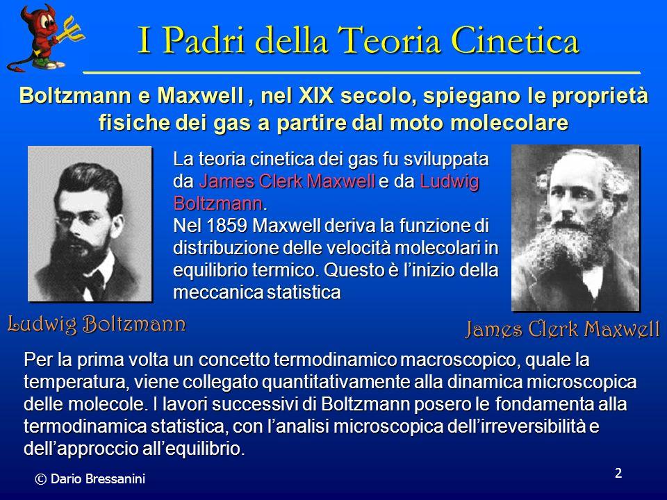 © Dario Bressanini 23 Distribuzione di Velocita Sinora abbiano preso in considerazione solamente la velocita media delle molecole di un gas Sinora abbiano preso in considerazione solamente la velocita media delle molecole di un gas Le molecole pero avranno una distribuzione di velocita, e quindi di energia cinetica Le molecole pero avranno una distribuzione di velocita, e quindi di energia cinetica Maxwell, nel 1859, attacco il problema di derivare la funzione di distribuzione delle velocita Maxwell, nel 1859, attacco il problema di derivare la funzione di distribuzione delle velocita