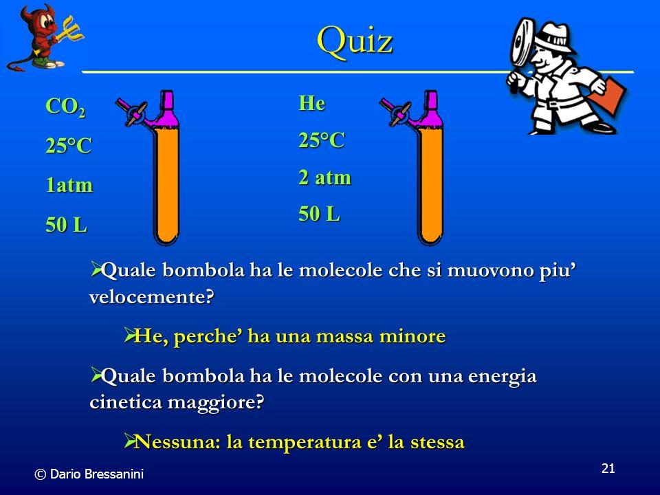 © Dario Bressanini 21 CO 2 25°C1atm 50 L He25°C 2 atm 50 L Quale bombola ha le molecole che si muovono piu velocemente? Quale bombola ha le molecole c