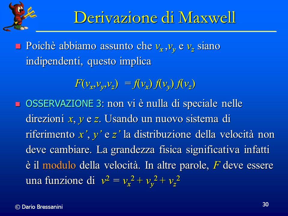 © Dario Bressanini 30 F(v x,v y,v z ) = f(v x ) f(v y ) f(v z ) Derivazione di Maxwell Poichè abbiamo assunto che v x,v y e v z siano indipendenti, qu