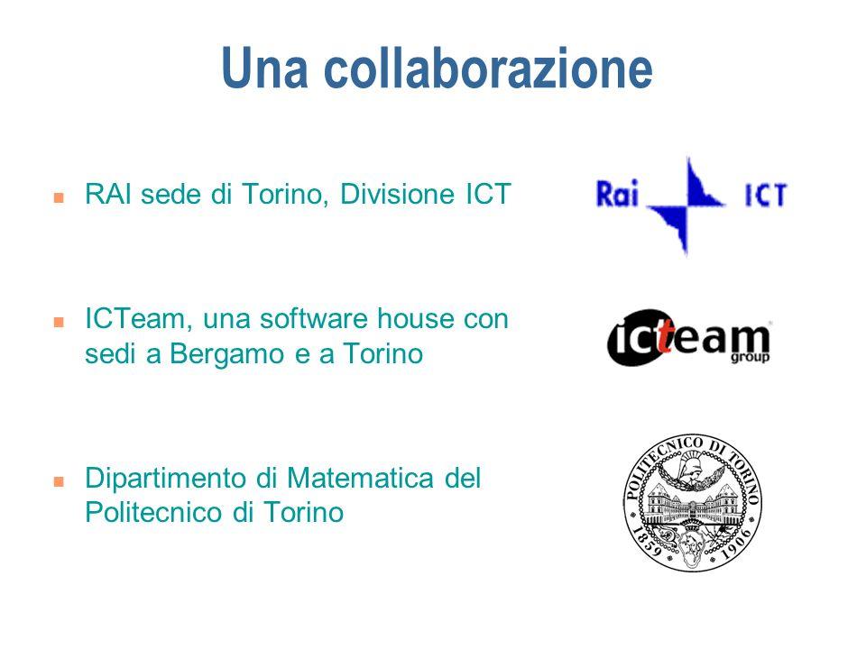 Una collaborazione RAI sede di Torino, Divisione ICT ICTeam, una software house con sedi a Bergamo e a Torino Dipartimento di Matematica del Politecni
