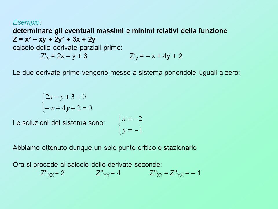 Esempio: determinare gli eventuali massimi e minimi relativi della funzione Z = x² – xy + 2y² + 3x + 2y calcolo delle derivate parziali prime: Z' X =