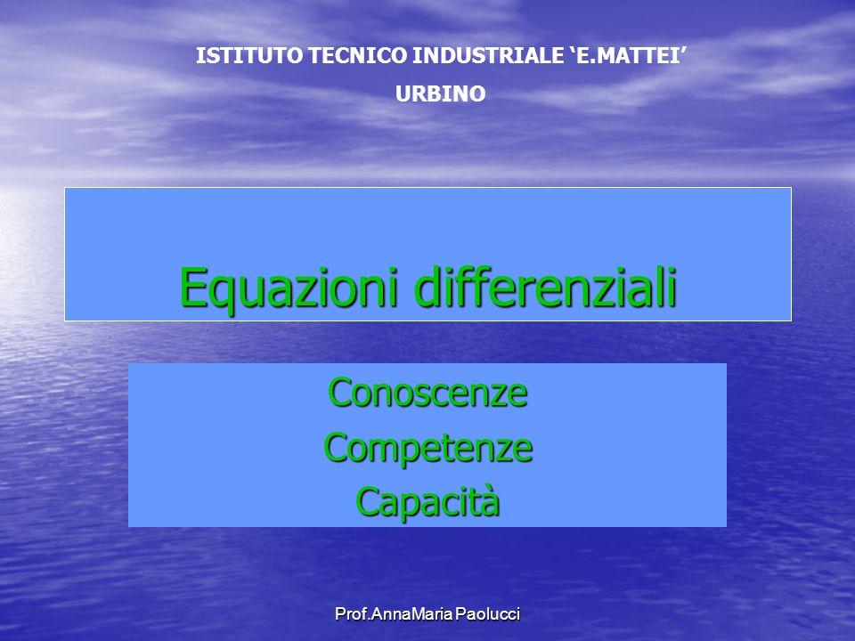Prof.AnnaMaria Paolucci Equazioni differenziali ConoscenzeCompetenzeCapacità ISTITUTO TECNICO INDUSTRIALE E.MATTEI URBINO