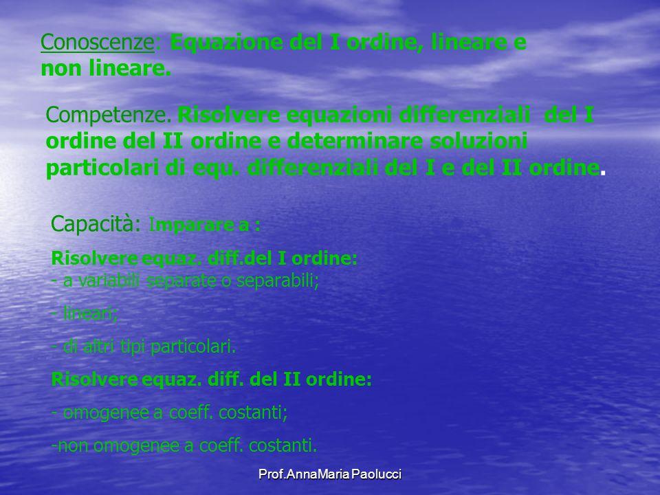 Prof.AnnaMaria Paolucci Conoscenze: Equazione del I ordine, lineare e non lineare. Competenze. Risolvere equazioni differenziali del I ordine del II o