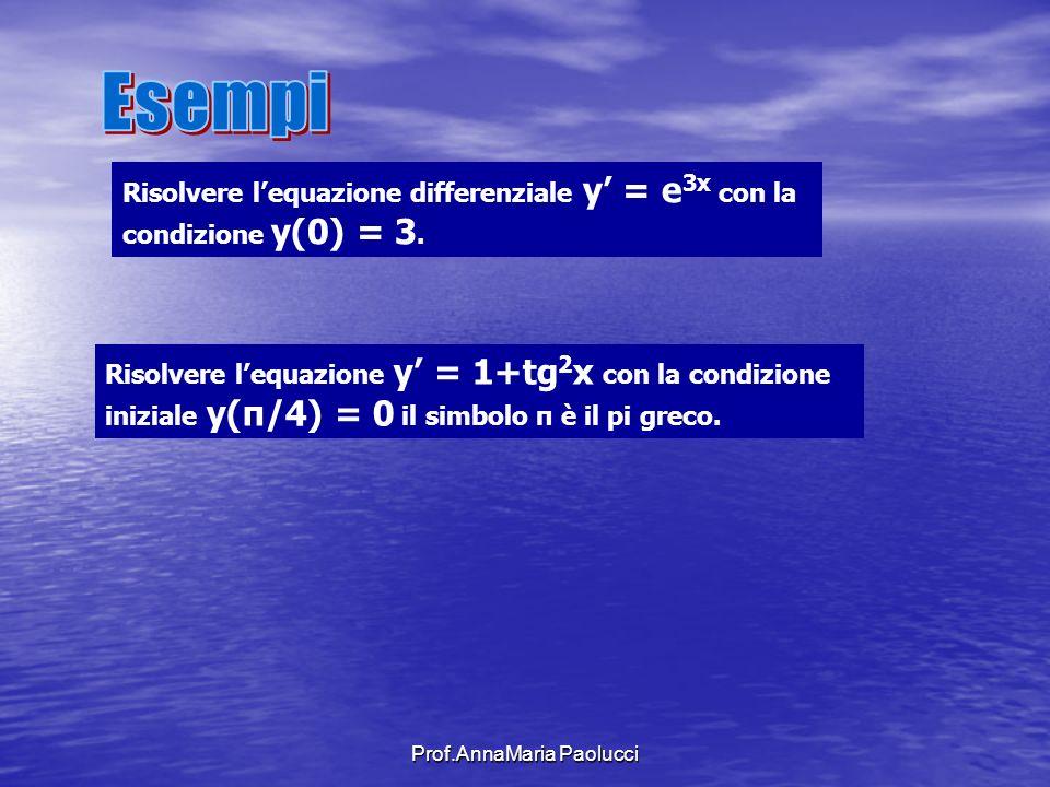 Prof.AnnaMaria Paolucci Risolvere lequazione differenziale y = e 3x con la condizione y(0) = 3. Risolvere lequazione y = 1+tg 2 x con la condizione in