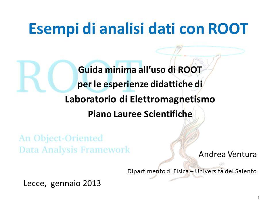 Esempi di analisi dati con ROOT Guida minima alluso di ROOT per le esperienze didattiche di Laboratorio di Elettromagnetismo Piano Lauree Scientifiche