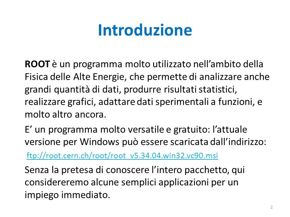 Introduzione ROOT è un programma molto utilizzato nellambito della Fisica delle Alte Energie, che permette di analizzare anche grandi quantità di dati