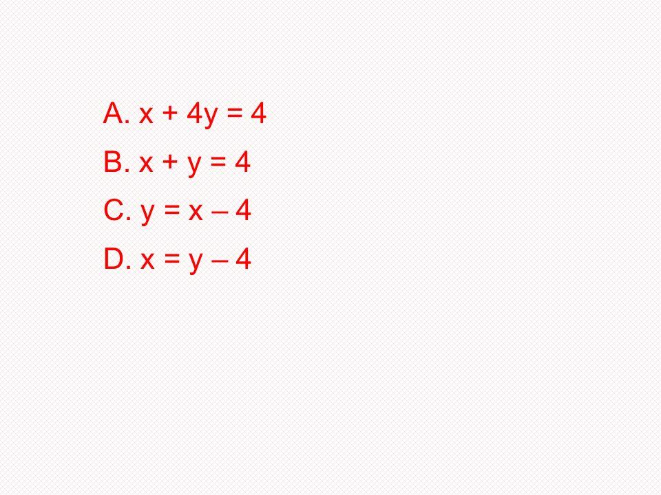 A. x + 4y = 4 B. x + y = 4 C. y = x – 4 D. x = y – 4