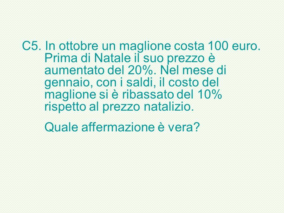 C5. In ottobre un maglione costa 100 euro. Prima di Natale il suo prezzo è aumentato del 20%. Nel mese di gennaio, con i saldi, il costo del maglione