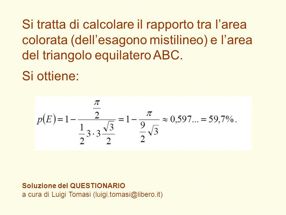 Si tratta di calcolare il rapporto tra larea colorata (dellesagono mistilineo) e larea del triangolo equilatero ABC. Si ottiene: Soluzione del QUESTIO
