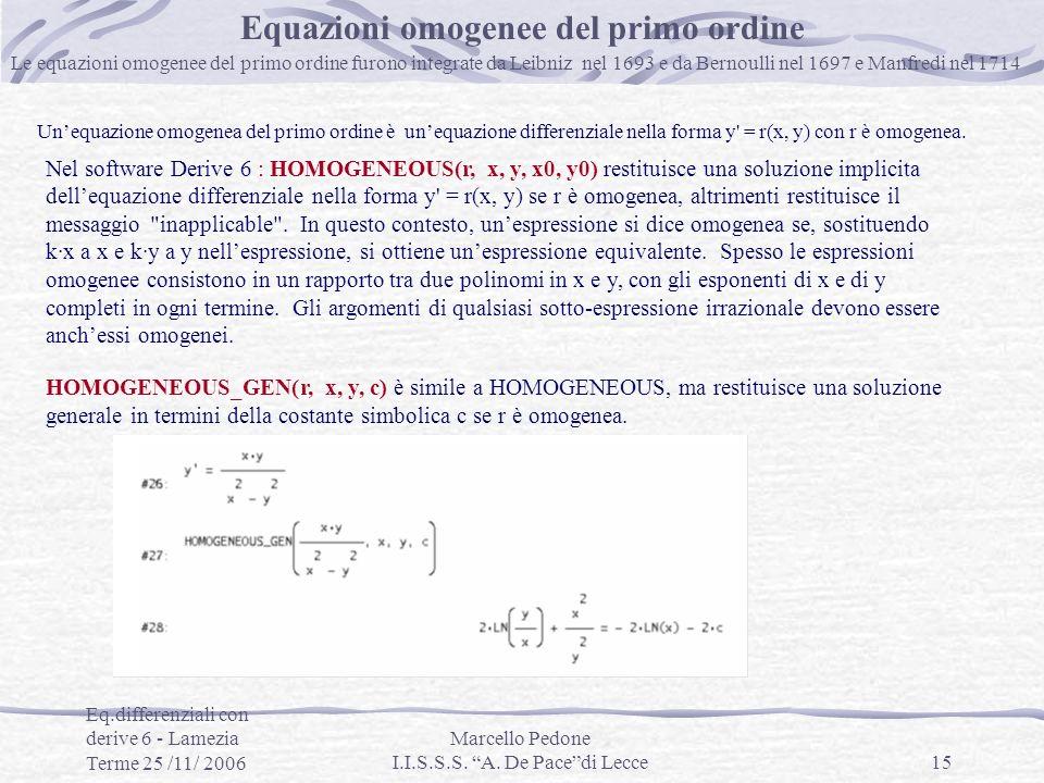 Eq.differenziali con derive 6 - Lamezia Terme 25 /11/ 2006 Marcello Pedone I.I.S.S.S. A. De Pacedi Lecce15 Equazioni omogenee del primo ordine Le equa