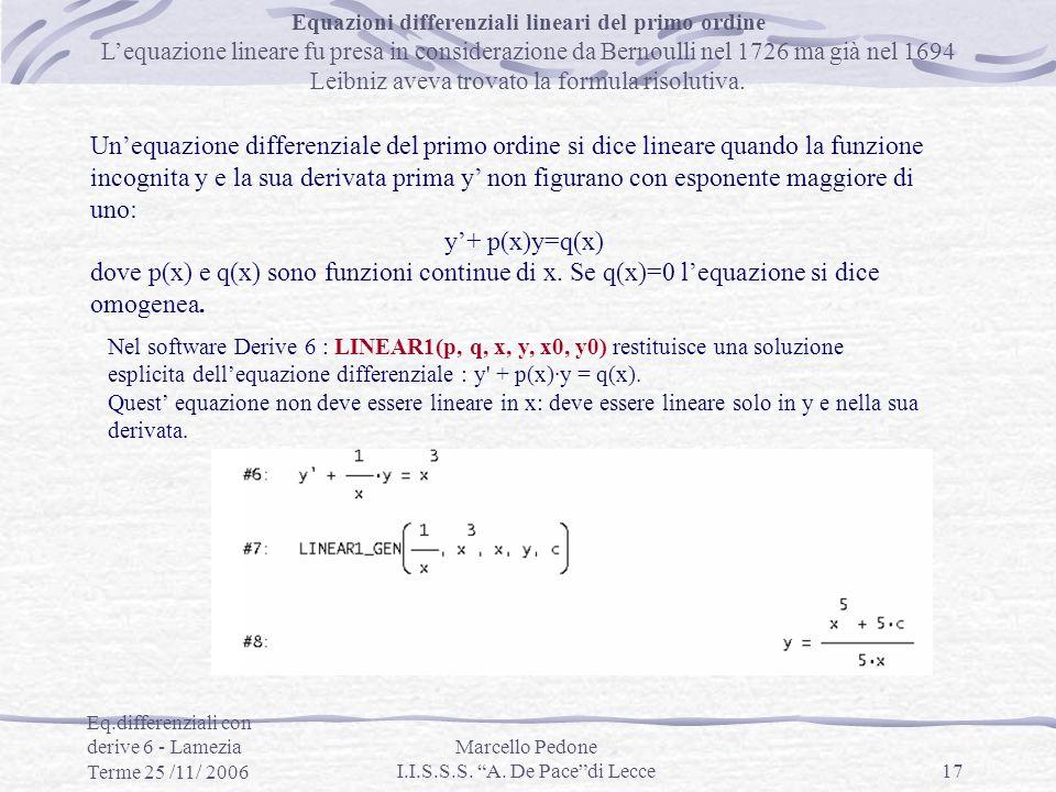 Eq.differenziali con derive 6 - Lamezia Terme 25 /11/ 2006 Marcello Pedone I.I.S.S.S. A. De Pacedi Lecce17 Equazioni differenziali lineari del primo o