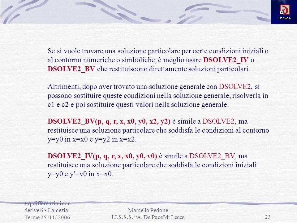 Eq.differenziali con derive 6 - Lamezia Terme 25 /11/ 2006 Marcello Pedone I.I.S.S.S. A. De Pacedi Lecce23 Se si vuole trovare una soluzione particola