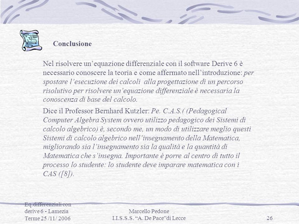 Eq.differenziali con derive 6 - Lamezia Terme 25 /11/ 2006 Marcello Pedone I.I.S.S.S. A. De Pacedi Lecce26 Conclusione Nel risolvere unequazione diffe