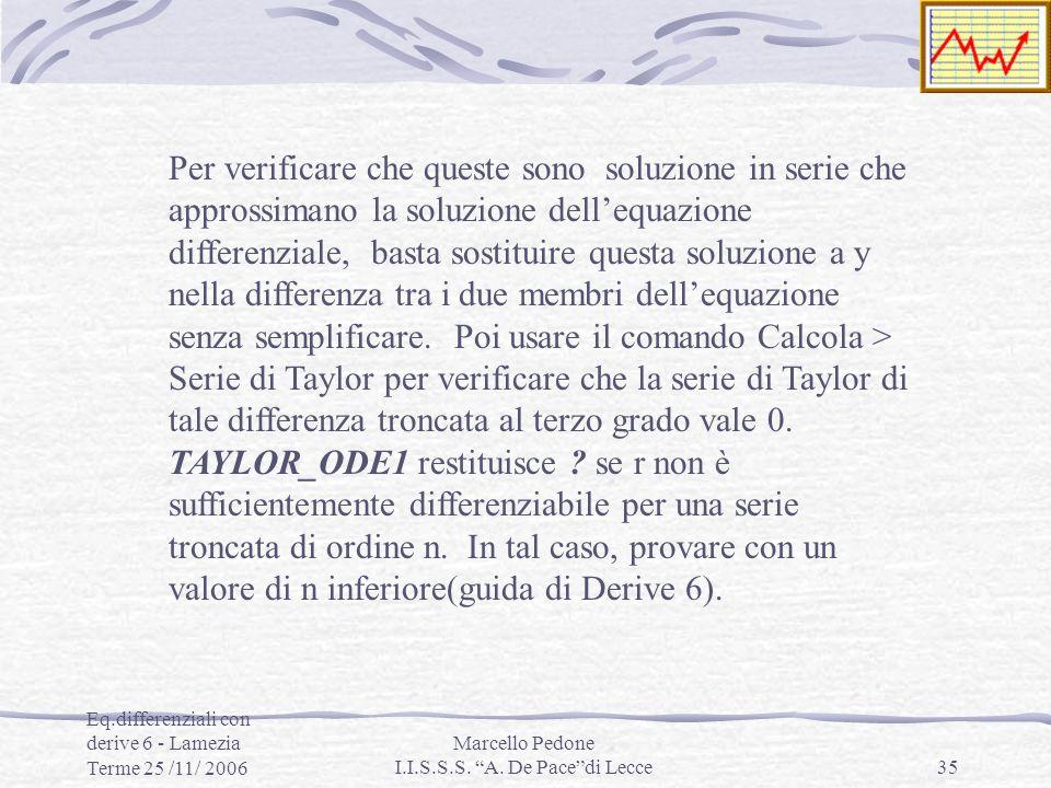Eq.differenziali con derive 6 - Lamezia Terme 25 /11/ 2006 Marcello Pedone I.I.S.S.S. A. De Pacedi Lecce35 Per verificare che queste sono soluzione in