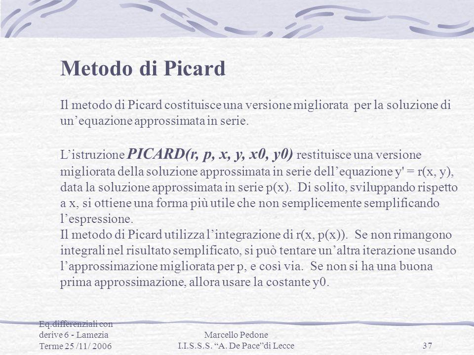 Eq.differenziali con derive 6 - Lamezia Terme 25 /11/ 2006 Marcello Pedone I.I.S.S.S. A. De Pacedi Lecce37 Metodo di Picard Il metodo di Picard costit