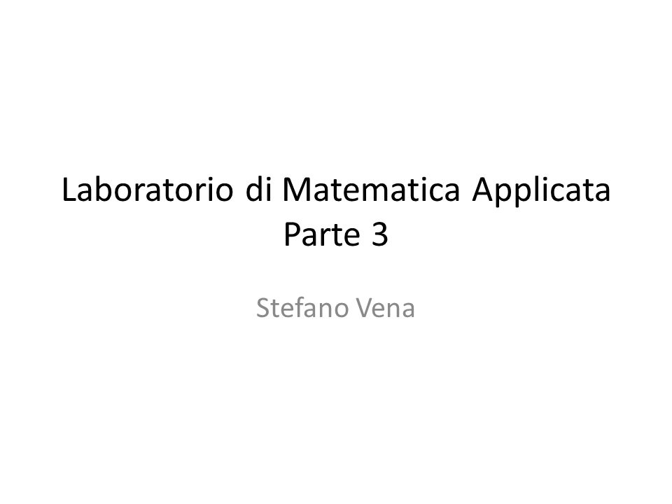 Laboratorio di Matematica Applicata Parte 3 Stefano Vena