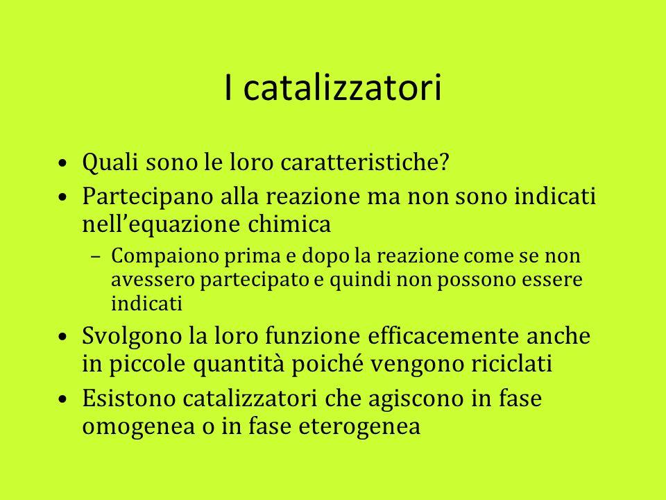 I catalizzatori Quali sono le loro caratteristiche? Partecipano alla reazione ma non sono indicati nellequazione chimica –Compaiono prima e dopo la re