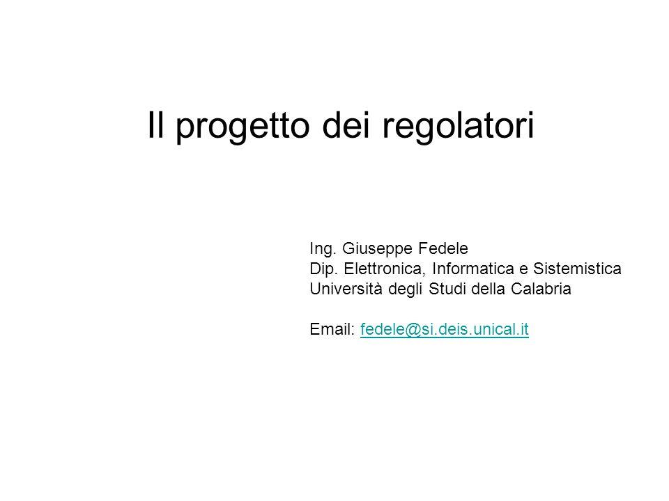 Il progetto dei regolatori Ing. Giuseppe Fedele Dip. Elettronica, Informatica e Sistemistica Università degli Studi della Calabria Email: fedele@si.de