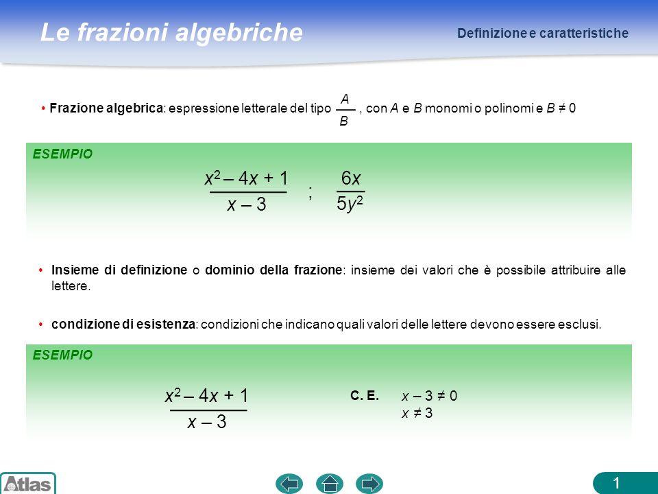 Le frazioni algebriche Frazioni equivalenti 2 Due frazioni algebriche, funzioni delle stesse variabili, sono equivalenti se diventano numeri uguali in corrispondenza di ogni valore che è possibile attribuire alle variabili.