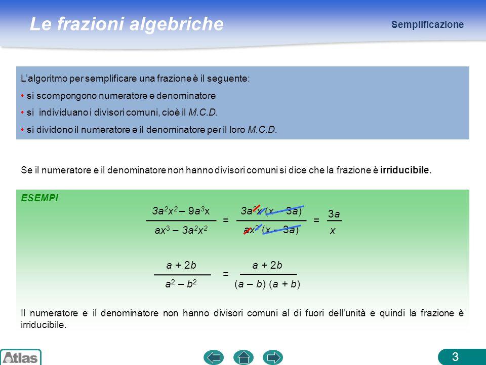 Le frazioni algebriche Operazioni 4 Addizione e sottrazione Per sommare o sottrarre due o più frazioni algebriche, si deve seguire questa procedura: scomporre i denominatori delle frazioni e porre le condizioni di esistenza semplificare le frazioni che non sono irriducibili trovare il m.c.m.