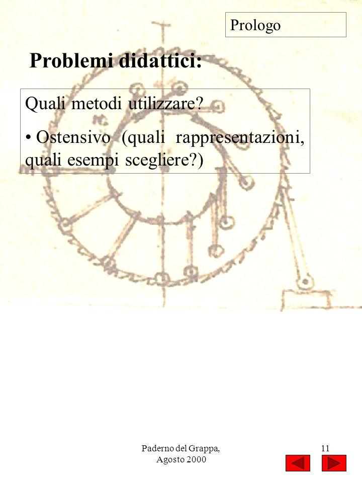 Paderno del Grappa, Agosto 2000 11 Quali metodi utilizzare? Ostensivo (quali rappresentazioni, quali esempi scegliere?) Prologo Problemi didattici: