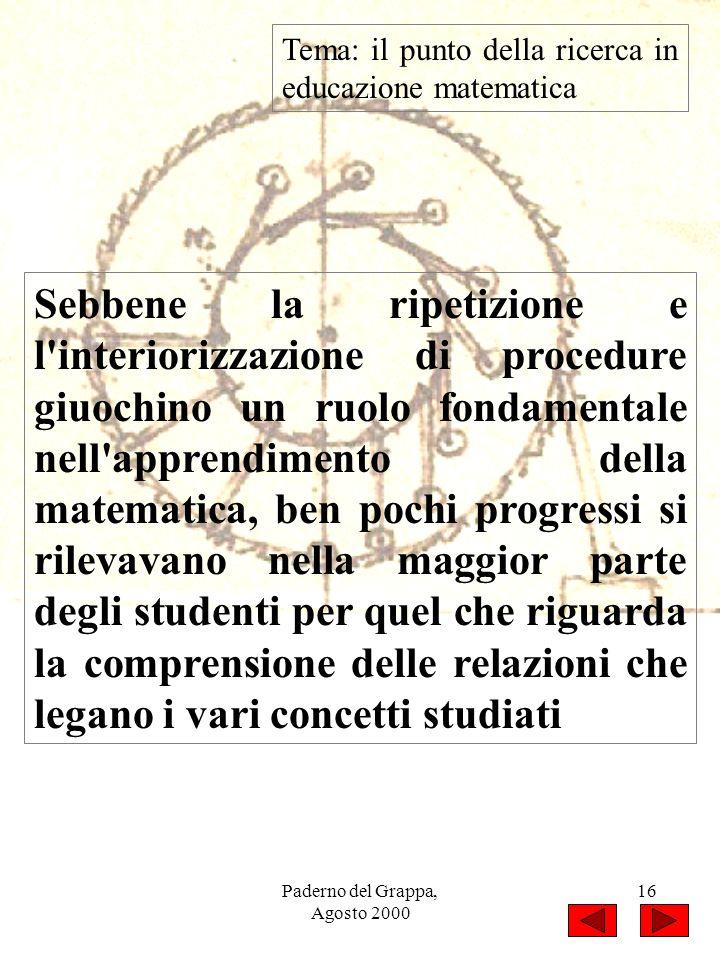 Paderno del Grappa, Agosto 2000 16 Tema: il punto della ricerca in educazione matematica Sebbene la ripetizione e l'interiorizzazione di procedure giu