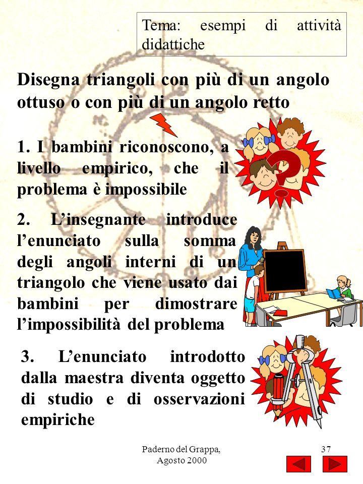 Paderno del Grappa, Agosto 2000 37 Tema: esempi di attività didattiche Disegna triangoli con più di un angolo ottuso o con più di un angolo retto 1. I