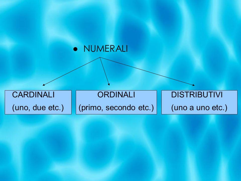 NUMERALI CARDINALI (uno, due etc.) ORDINALI (primo, secondo etc.) DISTRIBUTIVI (uno a uno etc.)