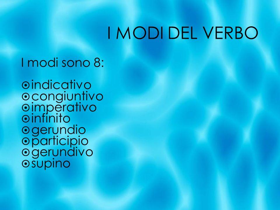 I MODI DEL VERBO I modi sono 8: indicativo congiuntivo imperativo infinito gerundio participio gerundivo supino