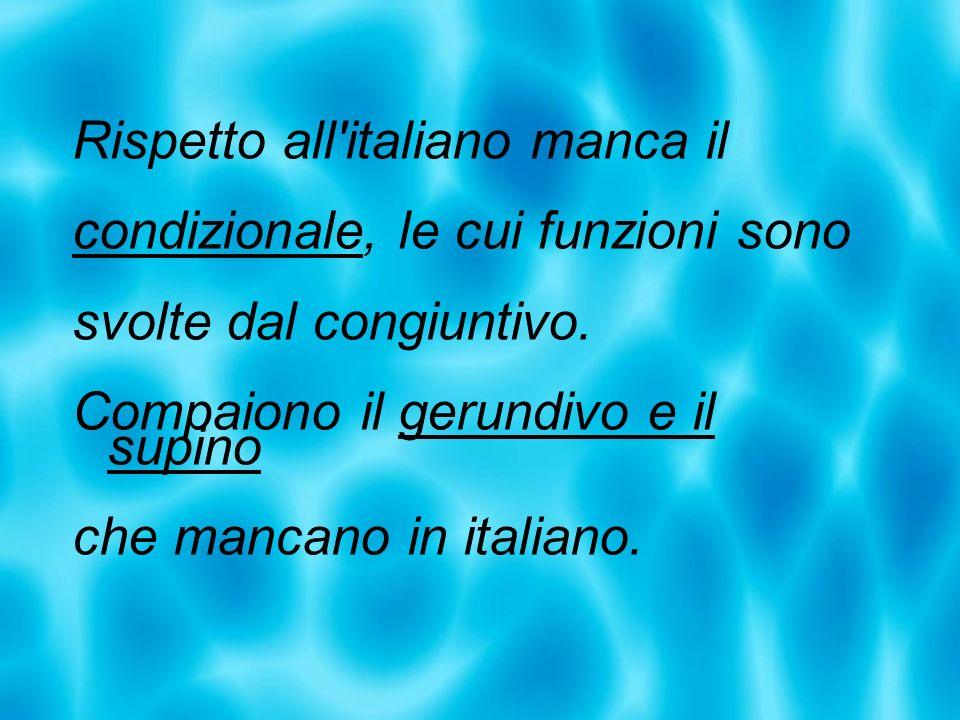 Rispetto all'italiano manca il condizionale, le cui funzioni sono svolte dal congiuntivo. Compaiono il gerundivo e il supino che mancano in italiano.