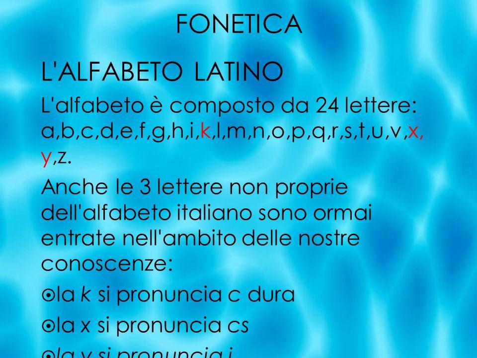 FONETICA L'ALFABETO LATINO L'alfabeto è composto da 24 lettere: a,b,c,d,e,f,g,h,i,k,l,m,n,o,p,q,r,s,t,u,v,x, y,z. Anche le 3 lettere non proprie dell'