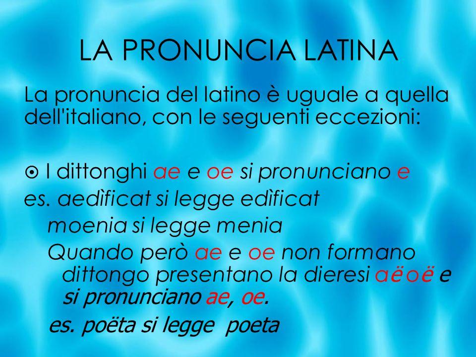 LA PRONUNCIA LATINA La pronuncia del latino è uguale a quella dell'italiano, con le seguenti eccezioni: I dittonghi ae e oe si pronunciano e es. aedìf