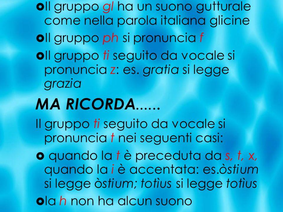 Il gruppo gl ha un suono gutturale come nella parola italiana glicine Il gruppo ph si pronuncia f Il gruppo ti seguito da vocale si pronuncia z: es. g