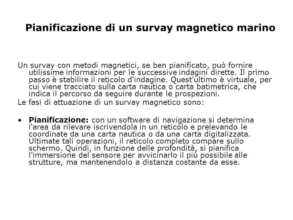 Pianificazione di un survay magnetico marino Un survay con metodi magnetici, se ben pianificato, può fornire utilissime informazioni per le successive