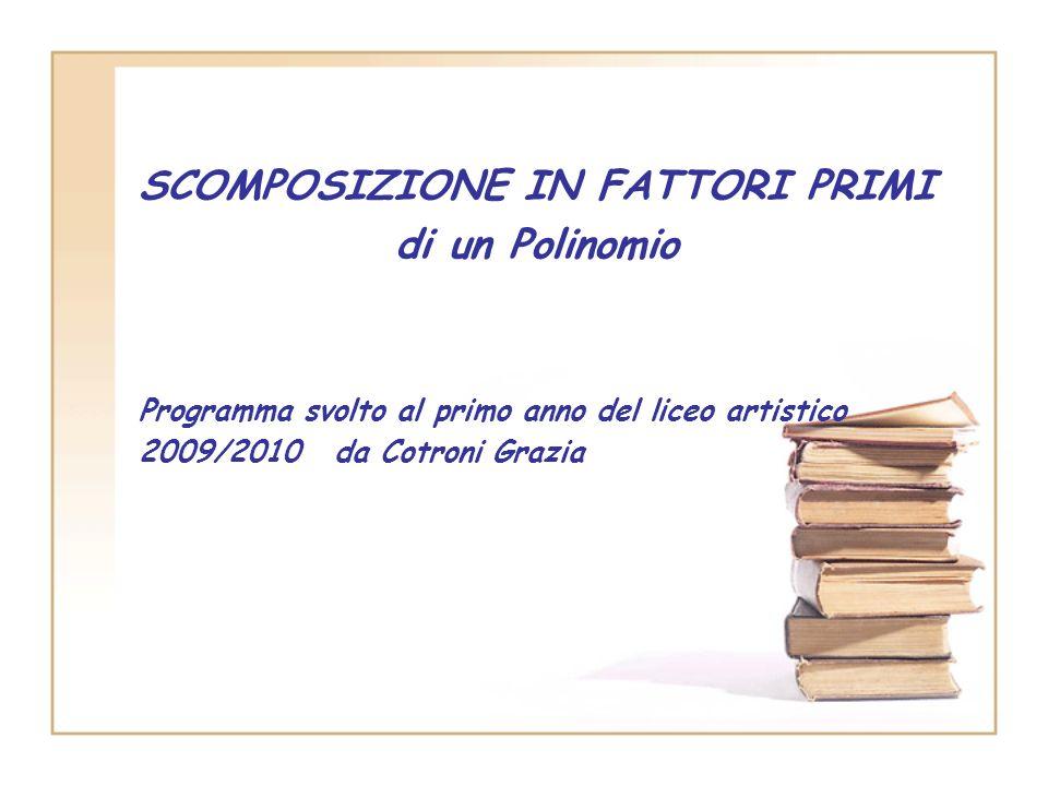 SCOMPOSIZIONE IN FATTORI PRIMI di un Polinomio Programma svolto al primo anno del liceo artistico 2009/2010 da Cotroni Grazia