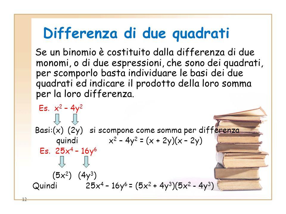 12 Differenza di due quadrati Se un binomio è costituito dalla differenza di due monomi, o di due espressioni, che sono dei quadrati, per scomporlo basta individuare le basi dei due quadrati ed indicare il prodotto della loro somma per la loro differenza.