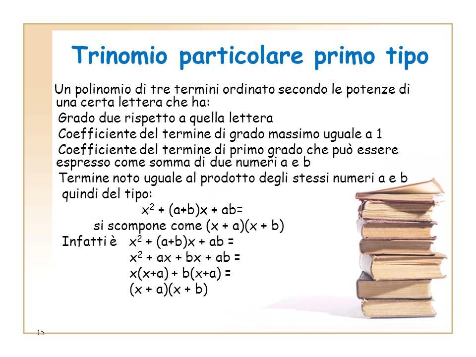 15 Trinomio particolare primo tipo Un polinomio di tre termini ordinato secondo le potenze di una certa lettera che ha: Grado due rispetto a quella lettera Coefficiente del termine di grado massimo uguale a 1 Coefficiente del termine di primo grado che può essere espresso come somma di due numeri a e b Termine noto uguale al prodotto degli stessi numeri a e b quindi del tipo: x 2 + (a+b)x + ab= si scompone come (x + a)(x + b) Infatti è x 2 + (a+b)x + ab = x 2 + ax + bx + ab = x(x+a) + b(x+a) = (x + a)(x + b)