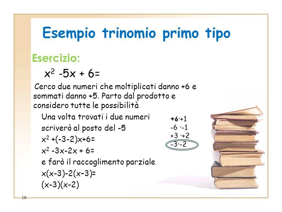 16 Esempio trinomio primo tipo Esercizio: x 2 -5x + 6= Cerco due numeri che moltiplicati danno +6 e sommati danno +5. Parto dal prodotto e considero t