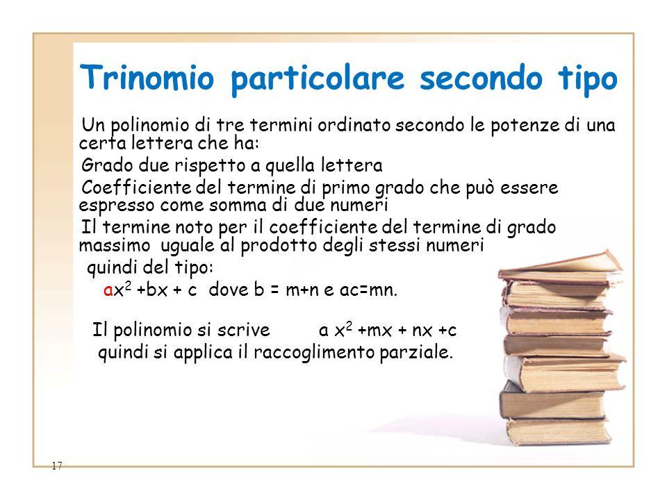 17 Trinomio particolare secondo tipo Un polinomio di tre termini ordinato secondo le potenze di una certa lettera che ha: Grado due rispetto a quella