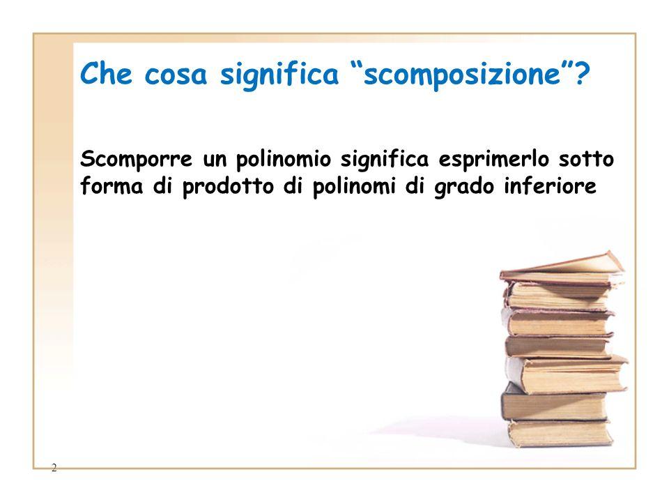 2 Che cosa significa scomposizione? Scomporre un polinomio significa esprimerlo sotto forma di prodotto di polinomi di grado inferiore