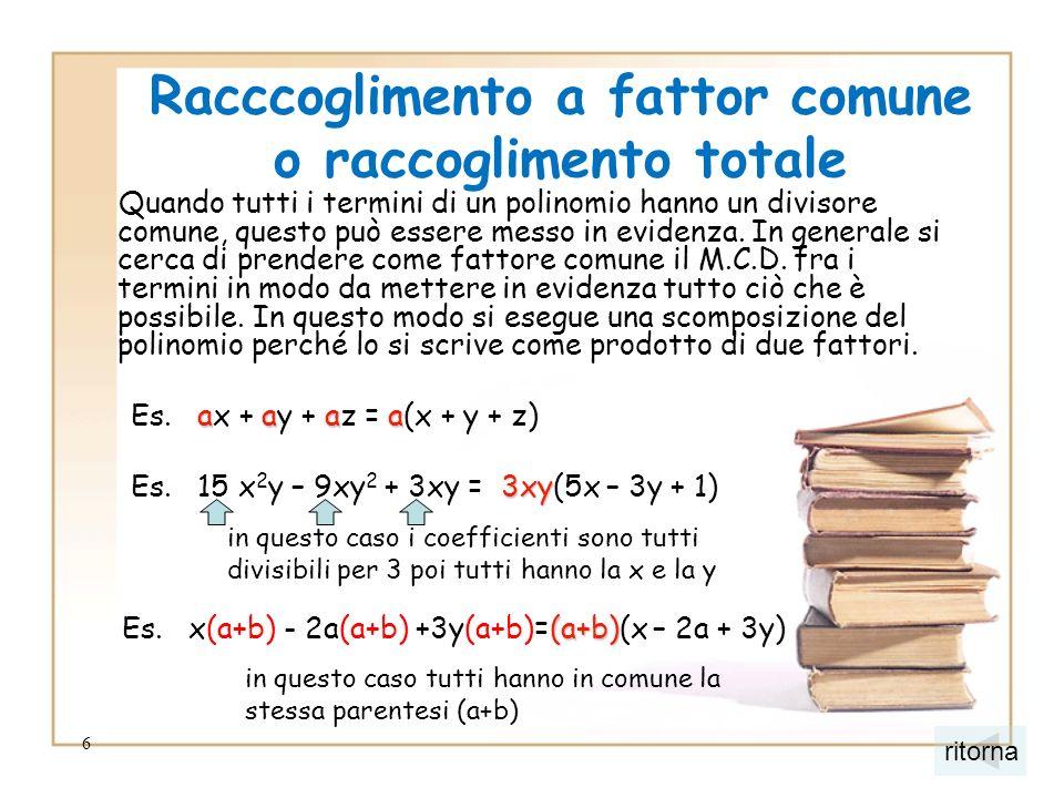 6 Racccoglimento a fattor comune o raccoglimento totale Quando tutti i termini di un polinomio hanno un divisore comune, questo può essere messo in ev