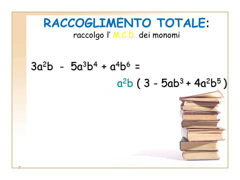 7 RACCOGLIMENTO TOTALE : raccolgo l M.C.D. dei monomi 3a 2 b 3a 2 b - 5a 3 b 4 5a 3 b 4 + a 4 b 6 a 4 b 6 = a2b a2b a2b a2b ( 3 - 5ab 3 5ab 3 + 4a 2 b