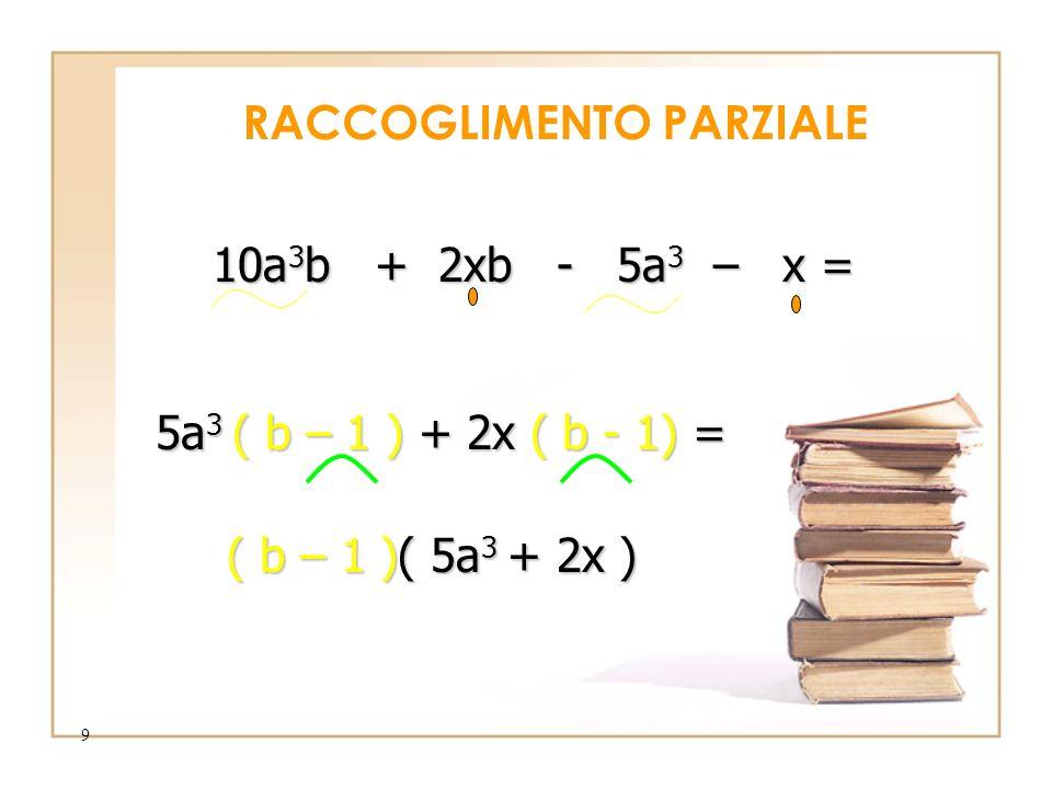 9 RACCOGLIMENTO PARZIALE 10a 3 b 10a 3 b + 2xb - 5a 3 5a 3 – x = ( b – 1 )+ 2x ( b - 1) 1) = ( b – 1 )( )( 5a 3 5a 3 + 2x )