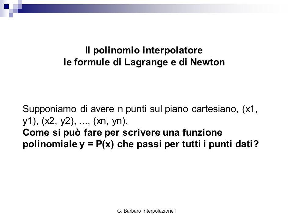 G. Barbaro interpolazione1 Il polinomio interpolatore le formule di Lagrange e di Newton Supponiamo di avere n punti sul piano cartesiano, (x1, y1), (