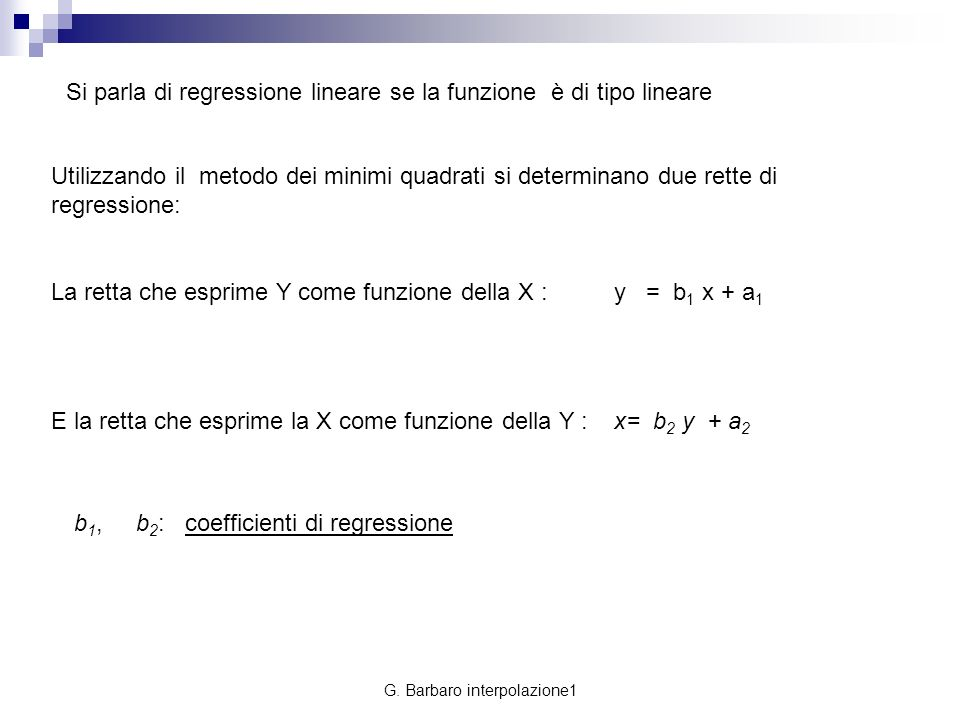G. Barbaro interpolazione1 Si parla di regressione lineare se la funzione è di tipo lineare Utilizzando il metodo dei minimi quadrati si determinano d